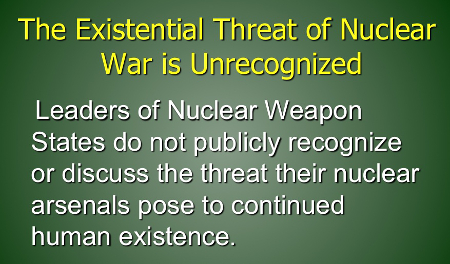 Existential Threat of Nuclear War is Unrecognized--Leaders of Nuclear Weapon States do not publicly recognize or discuss the threat their nuclear arsenals pose to continued human existence