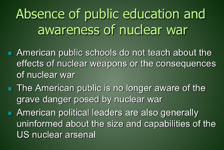 Absence of public education and awareness of nuclear war: American public schools do not teach about the effects of nuclear weapons or the consequences of nuclear war; public is no longer aware of the grave danger posed by nuclear war; American political leaders are also generally uninformed about the size and capabilities of the US nuclear arsenal