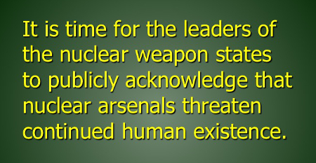 It is time for the leaders of the nuclear weapon states to publicly acknowledge that nuclear arsenals threaten continued human existence.